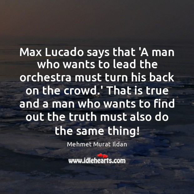 Image, Max Lucado says that 'A man who wants to lead the orchestra