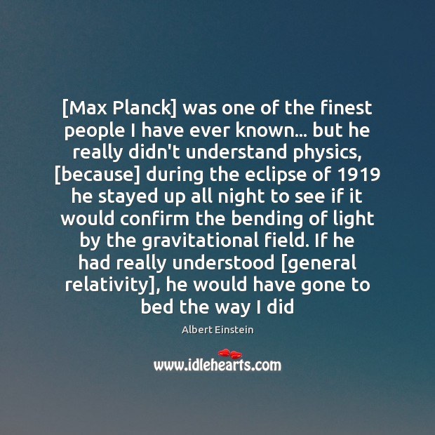 Image, [Max Planck] was one of the finest people I have ever known…