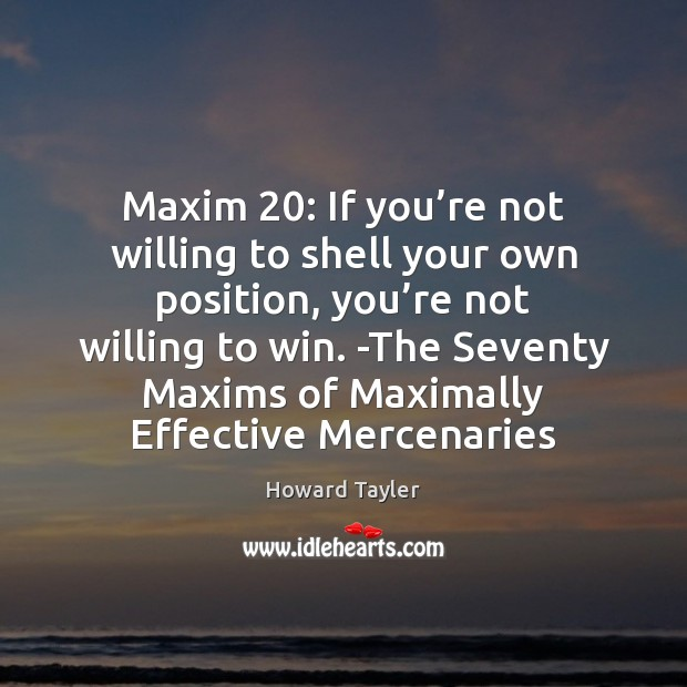 Maxim 20: If you're not willing to shell your own position, you' Image