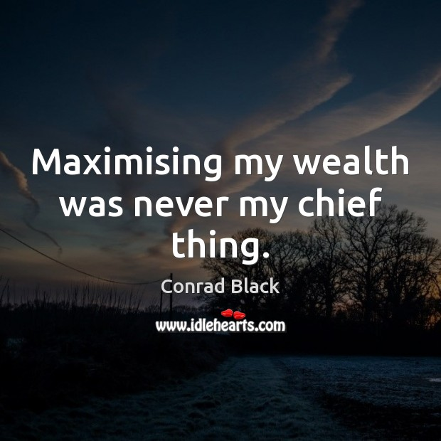 Maximising my wealth was never my chief thing. Image