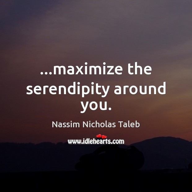 …maximize the serendipity around you. Nassim Nicholas Taleb Picture Quote