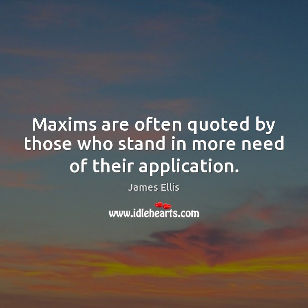 Maxims are often quoted by those who stand in more need of their application. James Ellis Picture Quote