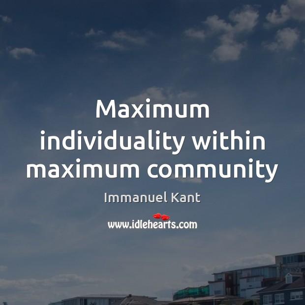 Maximum individuality within maximum community Immanuel Kant Picture Quote