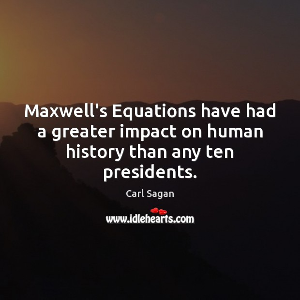Maxwell's Equations have had a greater impact on human history than any ten presidents. Carl Sagan Picture Quote