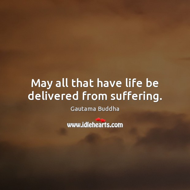 Image, May all that have life be delivered from suffering.
