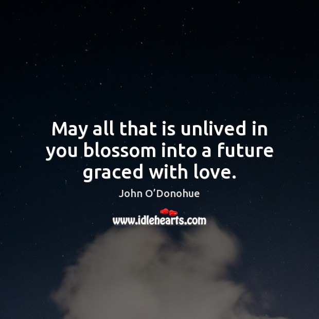 May all that is unlived in you blossom into a future graced with love. John O'Donohue Picture Quote