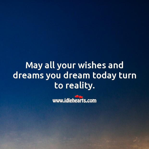 May all your wishes and dreams you dream today turn to reality. Happy Birthday Wishes Image