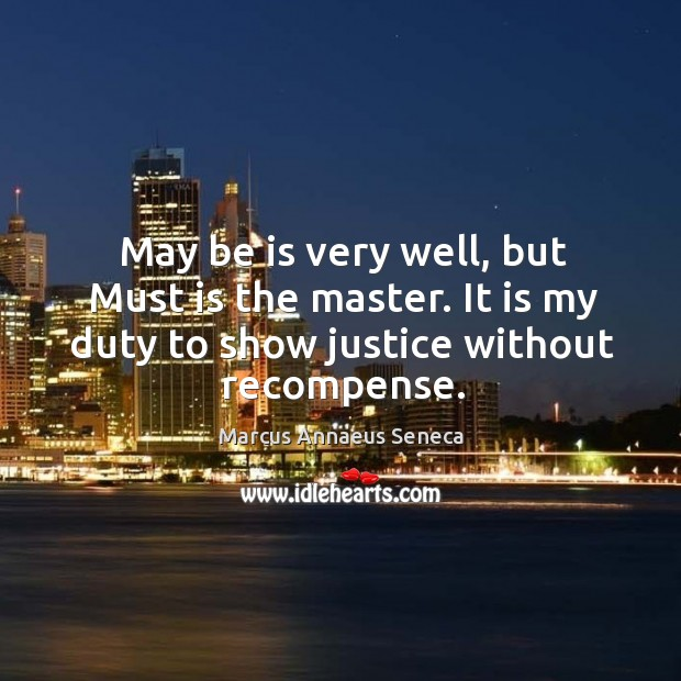 May be is very well, but must is the master. It is my duty to show justice without recompense. Image