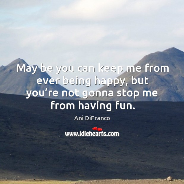 May be you can keep me from ever being happy, but you're not gonna stop me from having fun. Ani DiFranco Picture Quote