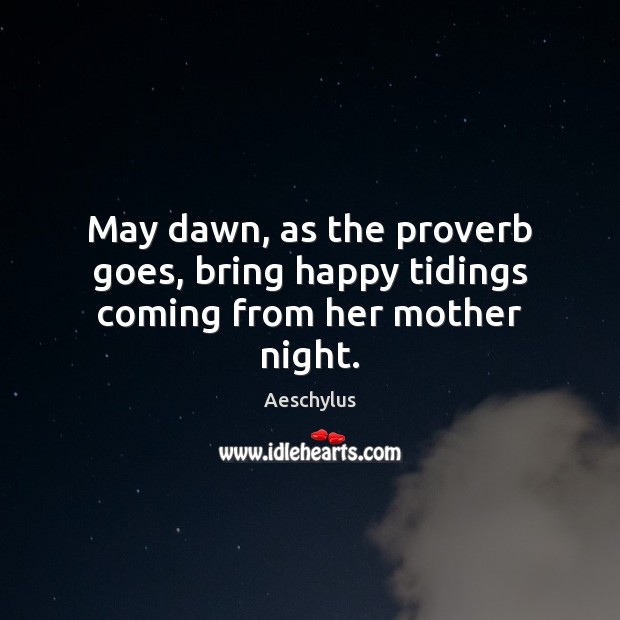 May dawn, as the proverb goes, bring happy tidings coming from her mother night. Image