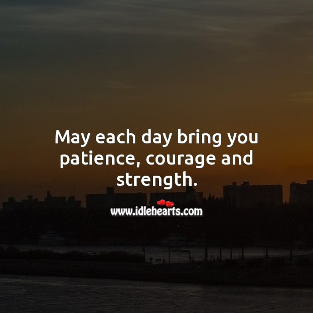 Image, May each day bring you patience, courage and strength.