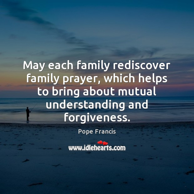 May each family rediscover family prayer, which helps to bring about mutual Pope Francis Picture Quote