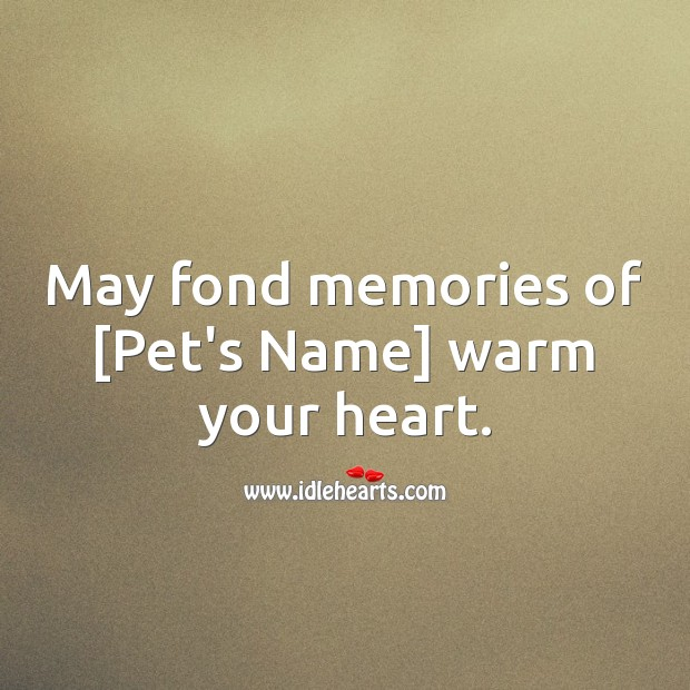 May fond memories of [Pet's Name] warm your heart. Heart Quotes Image