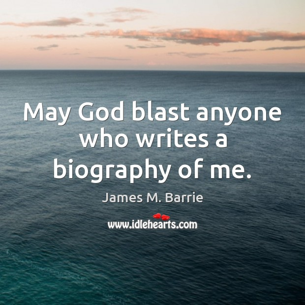 May God blast anyone who writes a biography of me. Image