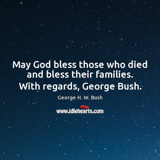 May God bless those who died and bless their families. With regards, George Bush. George H. W. Bush Picture Quote