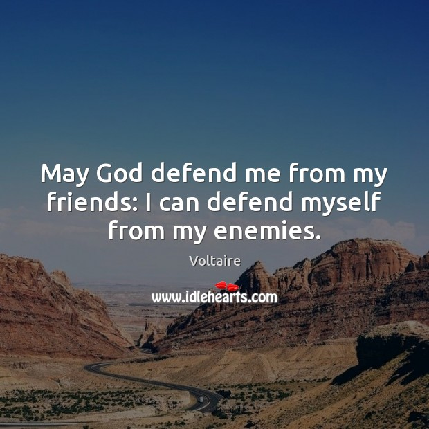 May God defend me from my friends: I can defend myself from my enemies. Image