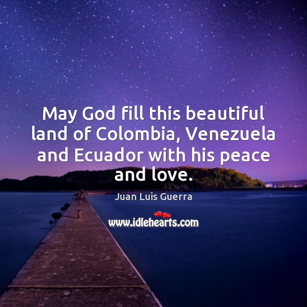 Image, May God fill this beautiful land of Colombia, Venezuela and Ecuador with