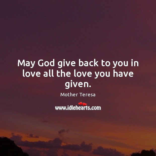 Image, May God give back to you in love all the love you have given.