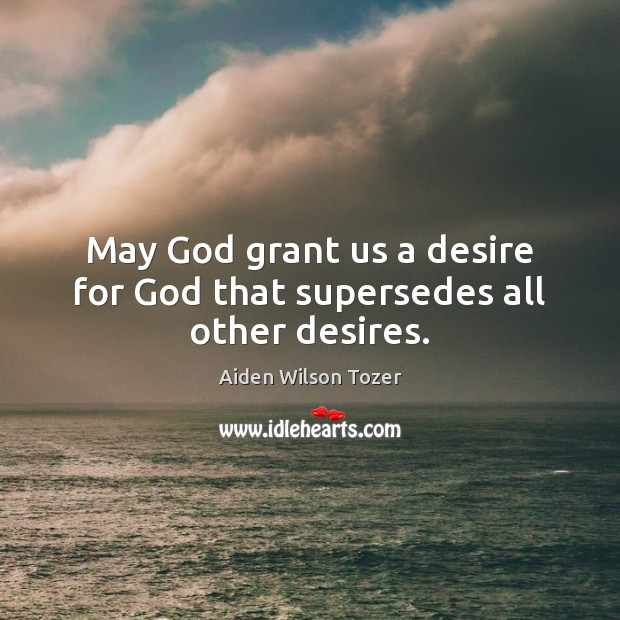 May God grant us a desire for God that supersedes all other desires. Aiden Wilson Tozer Picture Quote