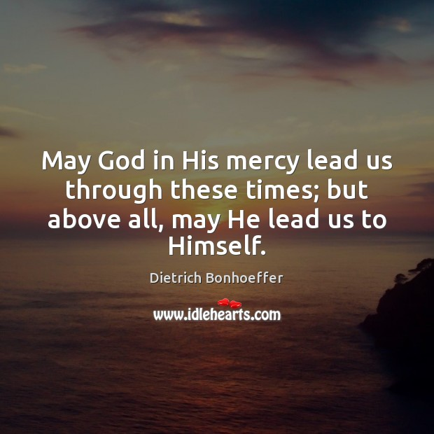 May God in His mercy lead us through these times; but above Image