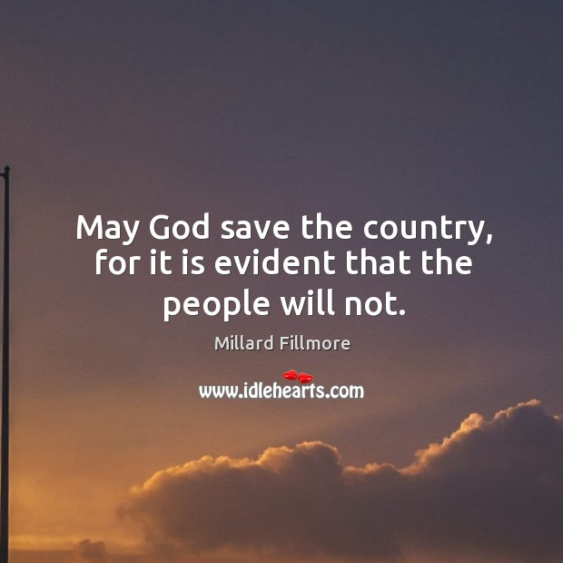Image, May God save the country, for it is evident that the people will not.