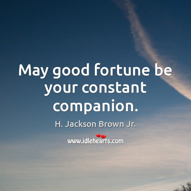 May good fortune be your constant companion. H. Jackson Brown Jr. Picture Quote