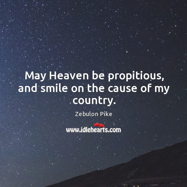May heaven be propitious, and smile on the cause of my country. Zebulon Pike Picture Quote