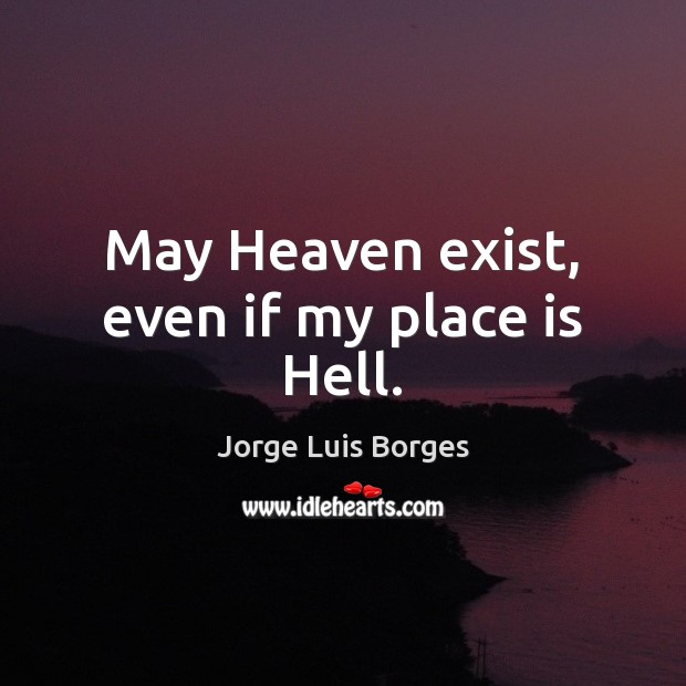 May Heaven exist, even if my place is Hell. Image