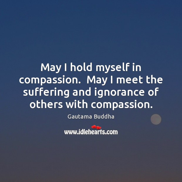 May I hold myself in compassion.  May I meet the suffering and Image