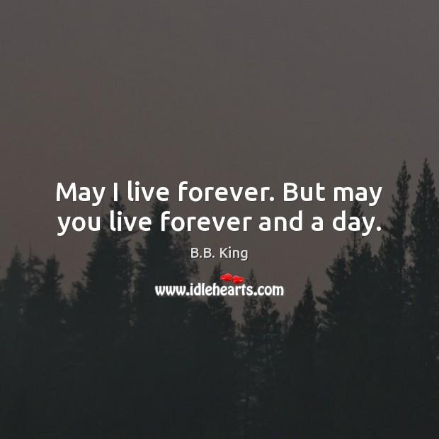 May I live forever. But may you live forever and a day. B.B. King Picture Quote