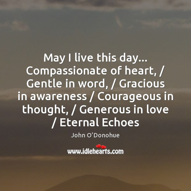 May I live this day… Compassionate of heart, / Gentle in word, / Gracious John O'Donohue Picture Quote