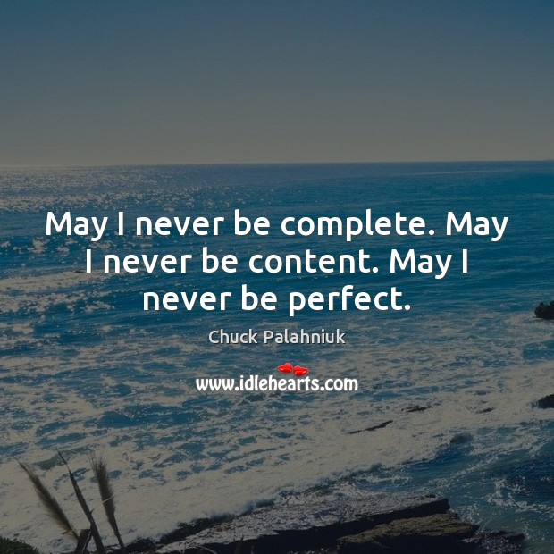 May I never be complete. May I never be content. May I never be perfect. Image