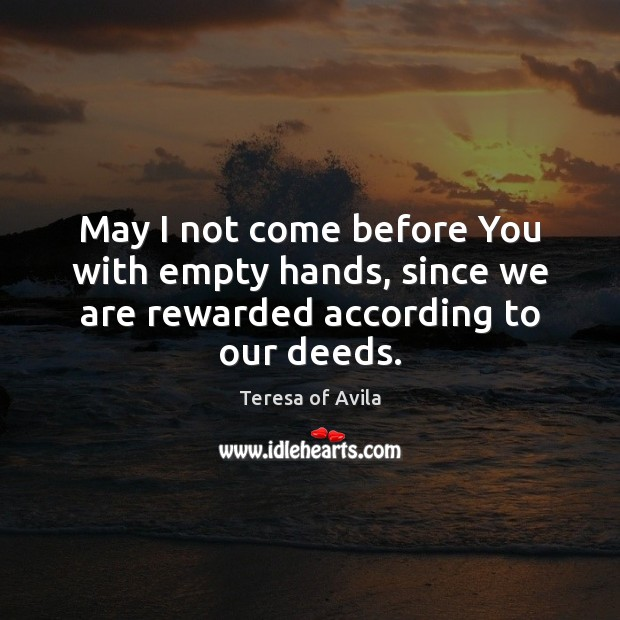 May I not come before You with empty hands, since we are rewarded according to our deeds. Teresa of Avila Picture Quote