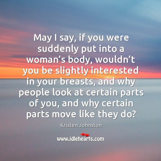 May I say, if you were suddenly put into a woman's body, wouldn't you be slightly interested Image