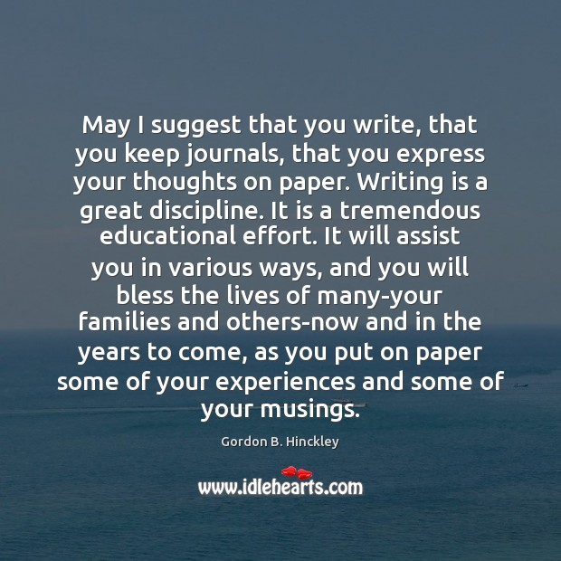 May I suggest that you write, that you keep journals, that you Gordon B. Hinckley Picture Quote
