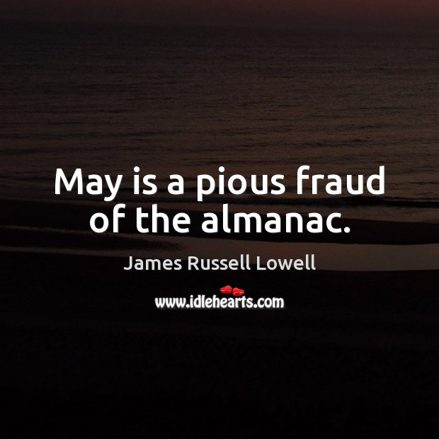 May is a pious fraud of the almanac. James Russell Lowell Picture Quote