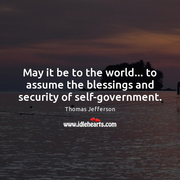 May it be to the world… to assume the blessings and security of self-government. Image