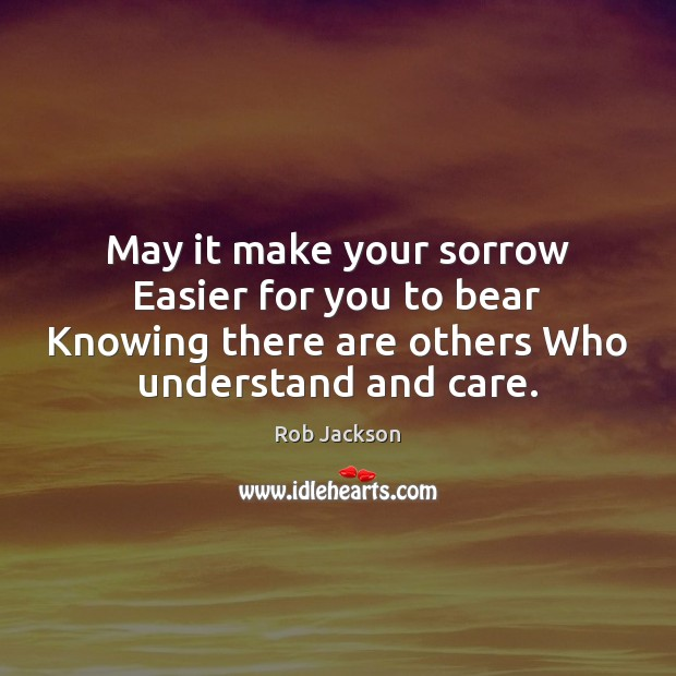 May it make your sorrow Easier for you to bear Knowing there Image