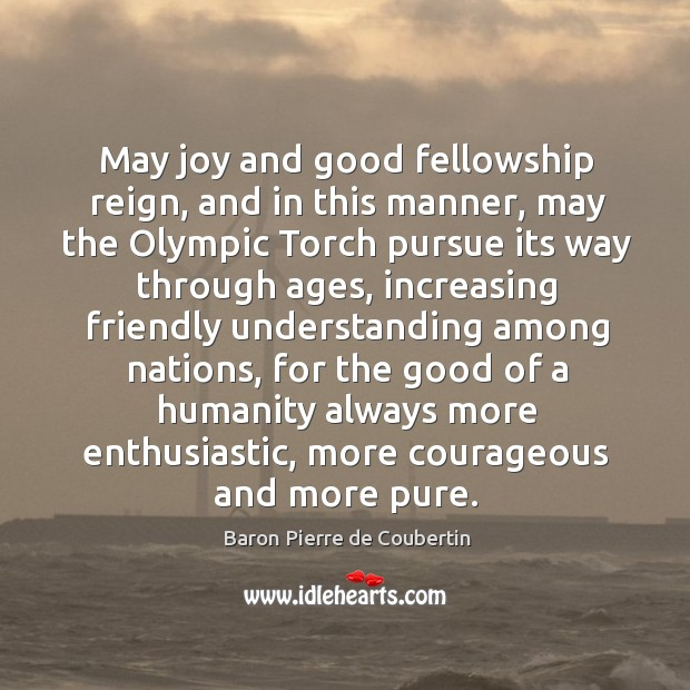 May joy and good fellowship reign, and in this manner, may the olympic torch pursue its Baron Pierre de Coubertin Picture Quote