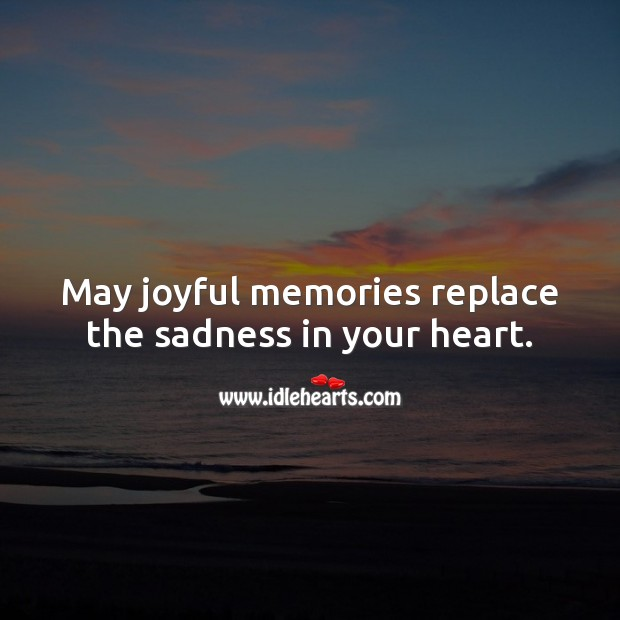 May joyful memories replace the sadness in your heart. Sympathy Messages Image