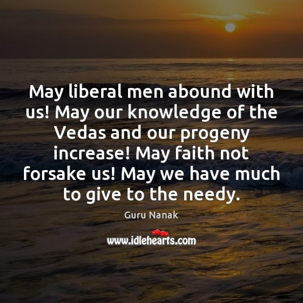 May liberal men abound with us! May our knowledge of the Vedas Image