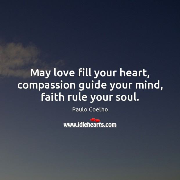 May love fill your heart, compassion guide your mind, faith rule your soul. Paulo Coelho Picture Quote