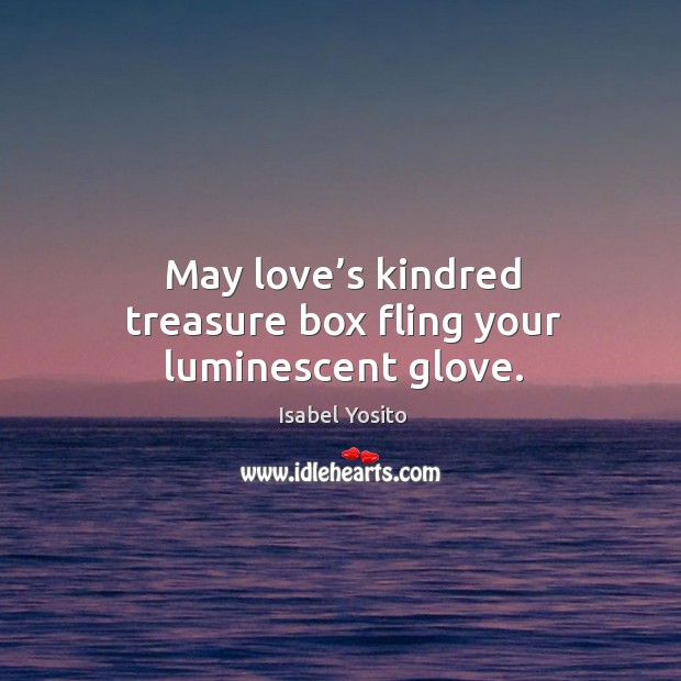 May love's kindred treasure box fling your luminescent glove. Image