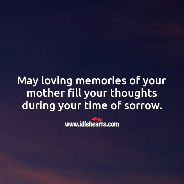 May loving memories of your mother fill your thoughts during your time of sorrow. Sympathy Quotes Image