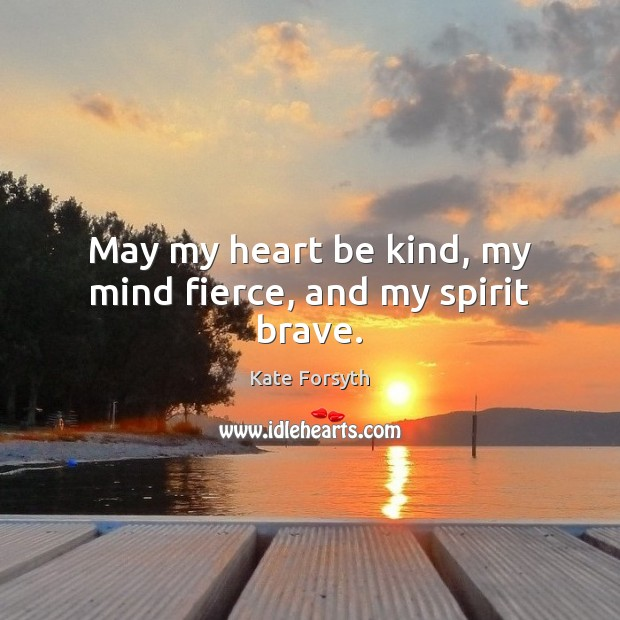 May my heart be kind, my mind fierce, and my spirit brave. Image
