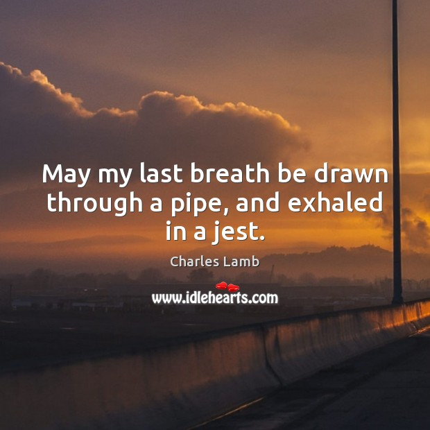 May my last breath be drawn through a pipe, and exhaled in a jest. Charles Lamb Picture Quote