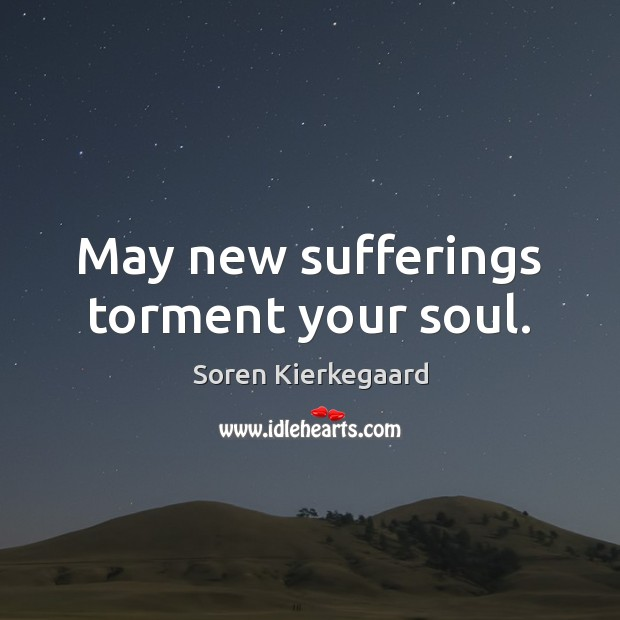 May new sufferings torment your soul. Soren Kierkegaard Picture Quote