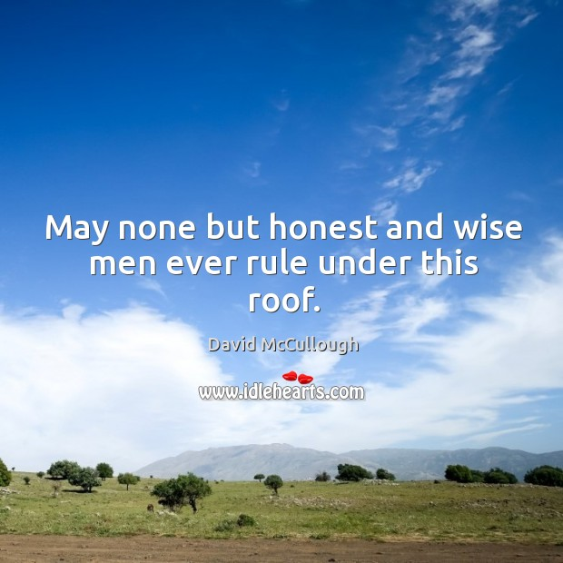 May none but honest and wise men ever rule under this roof. Image