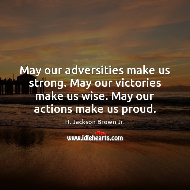 Image, May our adversities make us strong. May our victories make us wise.