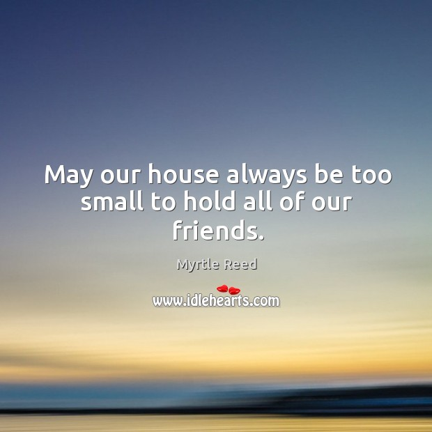 May our house always be too small to hold all of our friends. Image